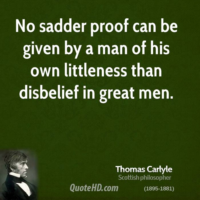 No sadder proof can be given by a man of his own littleness than disbelief in great men.