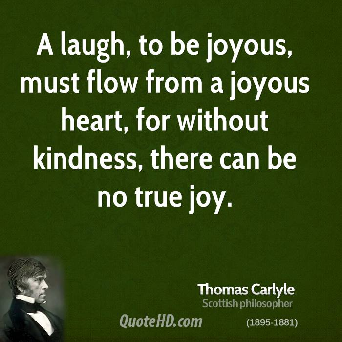 A laugh, to be joyous, must flow from a joyous heart, for without kindness, there can be no true joy.