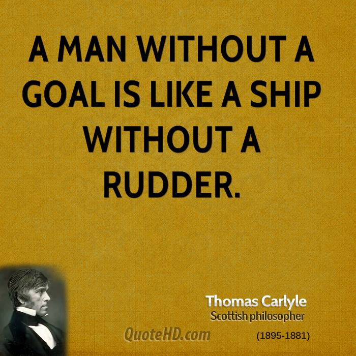 A man without a goal is like a ship without a rudder.