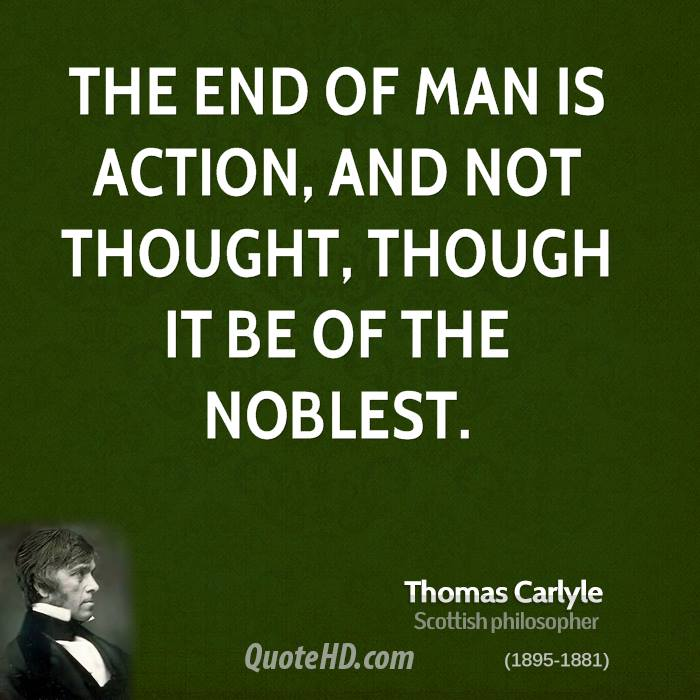 The end of man is action, and not thought, though it be of the noblest.