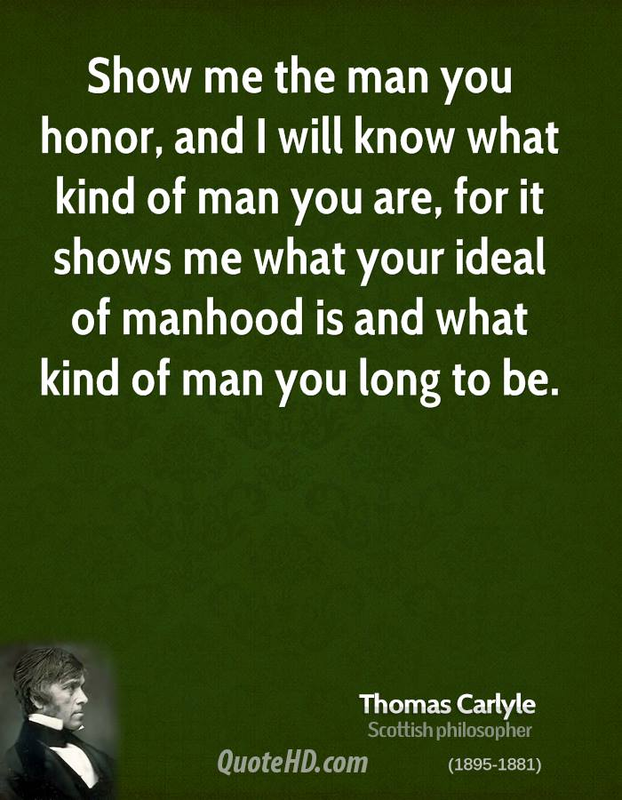 Show me the man you honor, and I will know what kind of man you are, for it shows me what your ideal of manhood is and what kind of man you long to be.