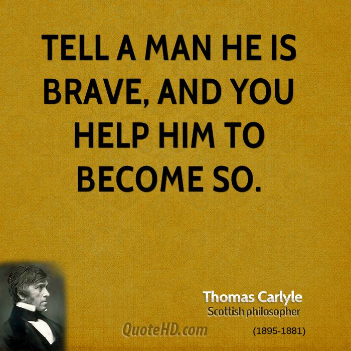 Tell a man he is brave, and you help him to become so.