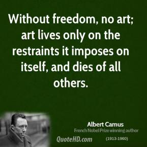 Albert Camus - Without freedom, no art; art lives only on the restraints it imposes on itself, and dies of all others.