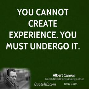 You cannot create experience. You must undergo it.