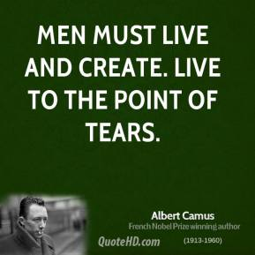 Albert Camus - Men must live and create. Live to the point of tears.