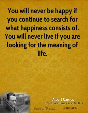 Albert Camus - You will never be happy if you continue to search for what happiness consists of. You will never live if you are looking for the meaning of life.
