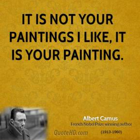Albert Camus - It is not your paintings I like, it is your painting.