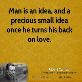 Albert Camus - Man is an idea, and a precious small idea once he turns his back on love.