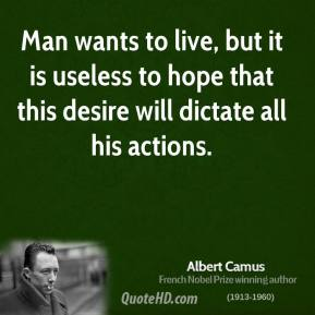 Albert Camus - Man wants to live, but it is useless to hope that this desire will dictate all his actions.