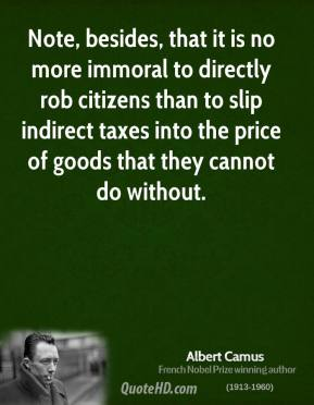 Albert Camus - Note, besides, that it is no more immoral to directly rob citizens than to slip indirect taxes into the price of goods that they cannot do without.