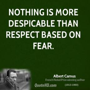 Albert Camus - Nothing is more despicable than respect based on fear.