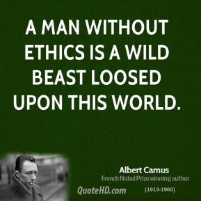 Albert Camus - A man without ethics is a wild beast loosed upon this world.