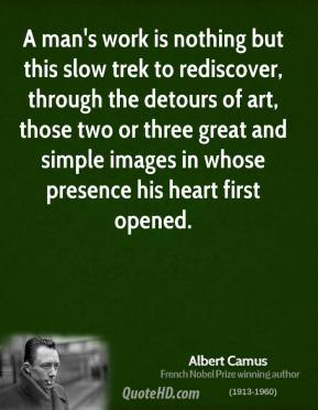 Albert Camus - A man's work is nothing but this slow trek to rediscover, through the detours of art, those two or three great and simple images in whose presence his heart first opened.