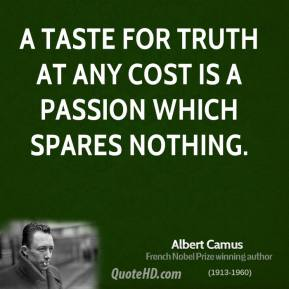 Albert Camus - A taste for truth at any cost is a passion which spares nothing.