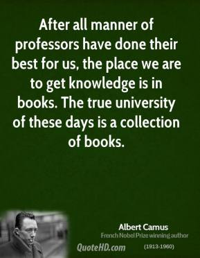 Albert Camus - After all manner of professors have done their best for us, the place we are to get knowledge is in books. The true university of these days is a collection of books.