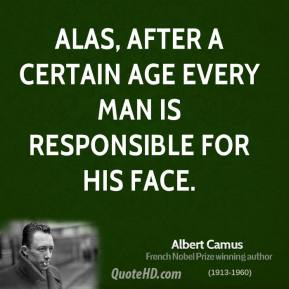 Albert Camus - Alas, after a certain age every man is responsible for his face.