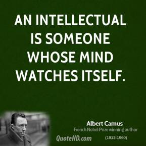 Albert Camus - An intellectual is someone whose mind watches itself.