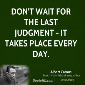 Albert Camus - Don't wait for the last judgment - it takes place every day.