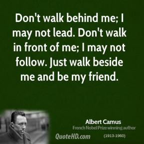Albert Camus - Don't walk behind me; I may not lead. Don't walk in front of me; I may not follow. Just walk beside me and be my friend.