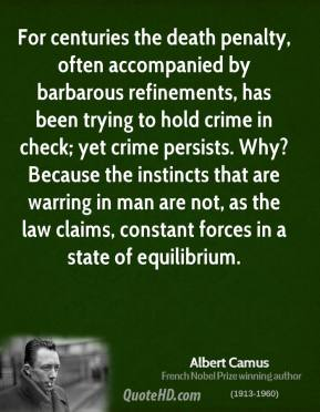 Albert Camus - For centuries the death penalty, often accompanied by barbarous refinements, has been trying to hold crime in check; yet crime persists. Why? Because the instincts that are warring in man are not, as the law claims, constant forces in a state of equilibrium.