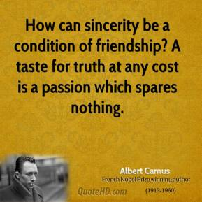 Albert Camus - How can sincerity be a condition of friendship? A taste for truth at any cost is a passion which spares nothing.
