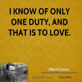 Albert Camus - I know of only one duty, and that is to love.