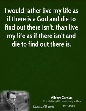 Albert Camus - I would rather live my life as if there is a God and die to find out there isn't, than live my life as if there isn't and die to find out there is.
