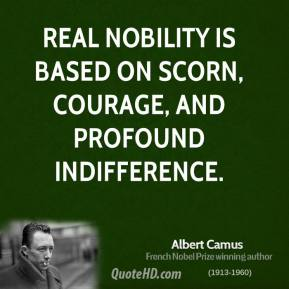 Albert Camus - Real nobility is based on scorn, courage, and profound indifference.