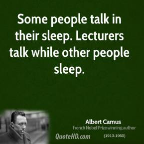 Albert Camus - Some people talk in their sleep. Lecturers talk while other people sleep.