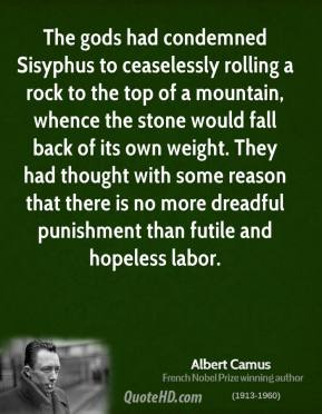 Albert Camus - The gods had condemned Sisyphus to ceaselessly rolling a rock to the top of a mountain, whence the stone would fall back of its own weight. They had thought with some reason that there is no more dreadful punishment than futile and hopeless labor.
