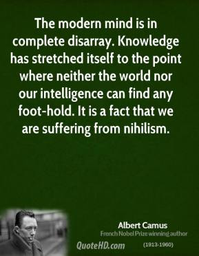 Albert Camus - The modern mind is in complete disarray. Knowledge has stretched itself to the point where neither the world nor our intelligence can find any foot-hold. It is a fact that we are suffering from nihilism.
