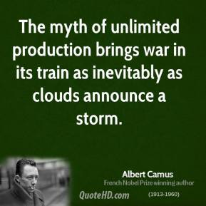Albert Camus - The myth of unlimited production brings war in its train as inevitably as clouds announce a storm.
