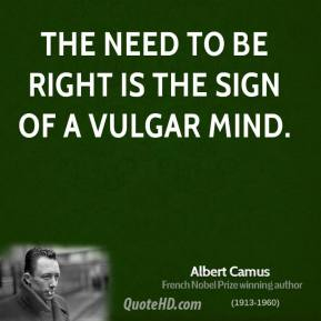 Albert Camus - The need to be right is the sign of a vulgar mind.