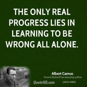 Albert Camus - The only real progress lies in learning to be wrong all alone.