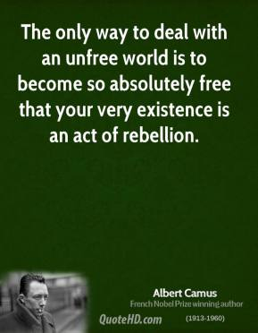 Albert Camus - The only way to deal with an unfree world is to become so absolutely free that your very existence is an act of rebellion.