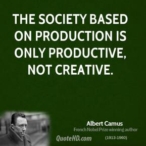 Albert Camus - The society based on production is only productive, not creative.