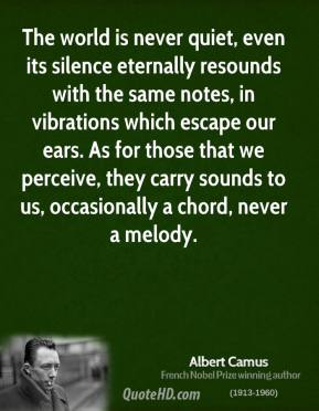 Albert Camus - The world is never quiet, even its silence eternally resounds with the same notes, in vibrations which escape our ears. As for those that we perceive, they carry sounds to us, occasionally a chord, never a melody.