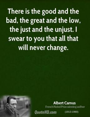 Albert Camus - There is the good and the bad, the great and the low, the just and the unjust. I swear to you that all that will never change.
