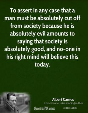 Albert Camus - To assert in any case that a man must be absolutely cut off from society because he is absolutely evil amounts to saying that society is absolutely good, and no-one in his right mind will believe this today.