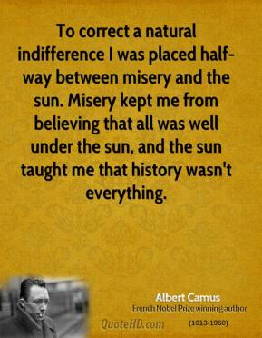 Albert Camus - To correct a natural indifference I was placed half-way between misery and the sun. Misery kept me from believing that all was well under the sun, and the sun taught me that history wasn't everything.