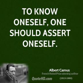 Albert Camus - To know oneself, one should assert oneself.