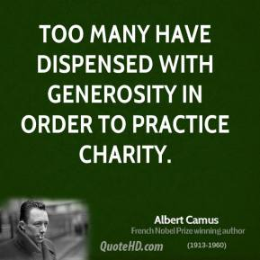 Albert Camus - Too many have dispensed with generosity in order to practice charity.