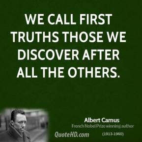 Albert Camus - We call first truths those we discover after all the others.