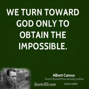 Albert Camus - We turn toward God only to obtain the impossible.
