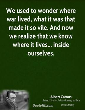 Albert Camus - We used to wonder where war lived, what it was that made it so vile. And now we realize that we know where it lives... inside ourselves.
