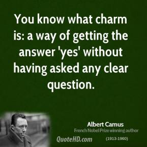 Albert Camus - You know what charm is: a way of getting the answer 'yes' without having asked any clear question.