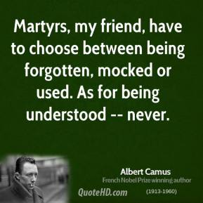 Albert Camus - Martyrs, my friend, have to choose between being forgotten, mocked or used. As for being understood -- never.