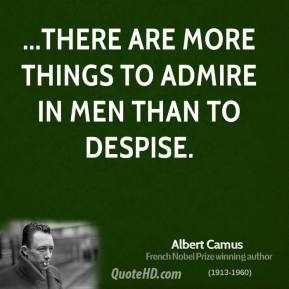 Albert Camus - ...There are more things to admire in men than to despise.