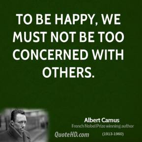 Albert Camus - To be happy, we must not be too concerned with others.
