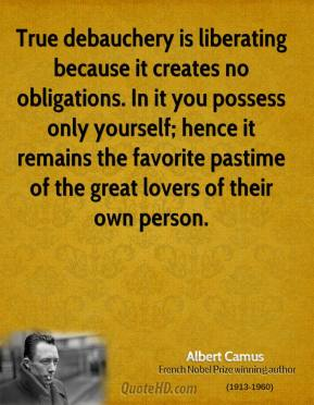 Albert Camus - True debauchery is liberating because it creates no obligations. In it you possess only yourself; hence it remains the favorite pastime of the great lovers of their own person.